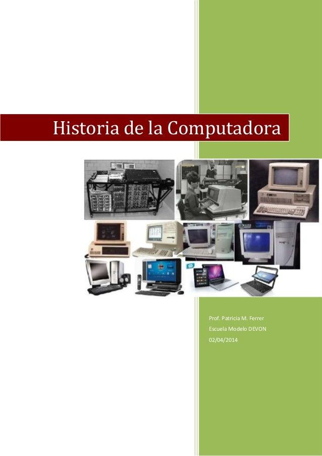 Prof. Patricia M. Ferrer Escuela Modelo DEVON 02/04/2014 Historia de la Computadora