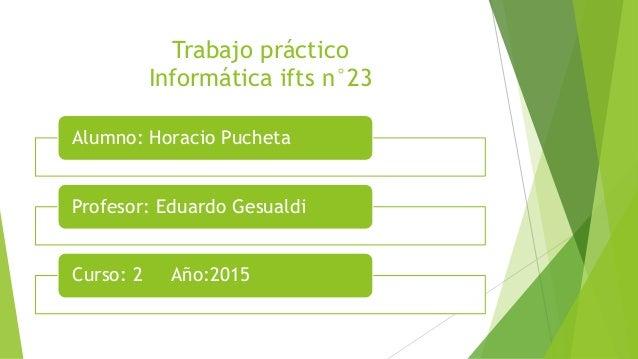 Trabajo práctico Informática ifts n°23 Alumno: Horacio Pucheta Profesor: Eduardo Gesualdi Curso: 2 Año:2015