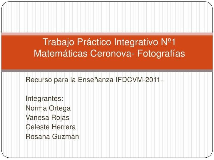 Trabajo Práctico Integrativo Nº1  Matemáticas Ceronova- FotografíasRecurso para la Enseñanza IFDCVM-2011-Integrantes:Norma...