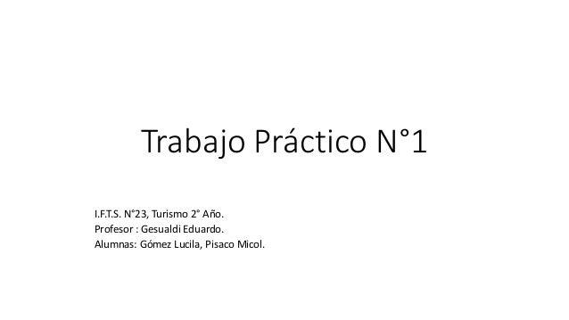 Trabajo Práctico N°1 I.F.T.S. N°23, Turismo 2° Año. Profesor : Gesualdi Eduardo. Alumnas: Gómez Lucila, Pisaco Micol.