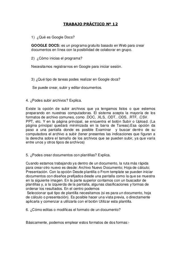 TRABAJO PRÁCTICO Nº 12   1) ¿Qué es Google Docs?   GOOGLE DOCS: es un programa gratuito basado en Web para crear   documen...
