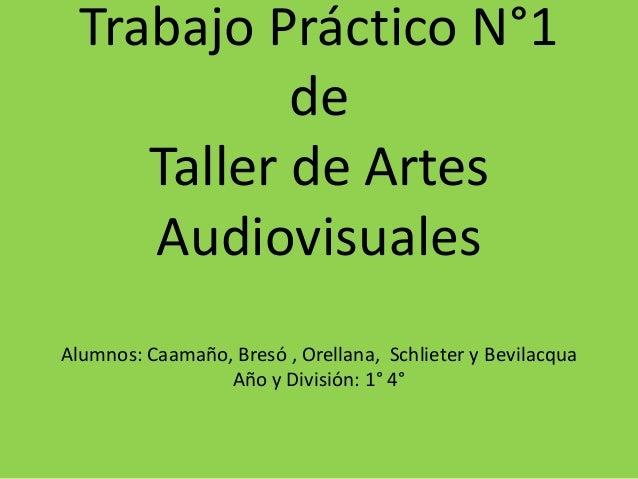 Trabajo Práctico N°1 de Taller de Artes Audiovisuales Alumnos: Caamaño, Bresó , Orellana, Schlieter y Bevilacqua Año y Div...