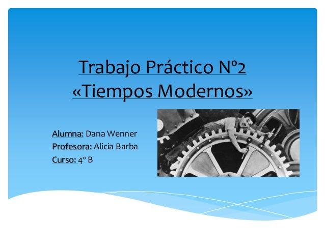 Trabajo Práctico Nº2 «Tiempos Modernos» Alumna: Dana Wenner Profesora: Alicia Barba Curso: 4º B