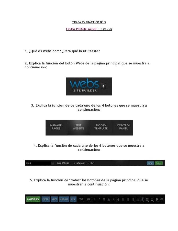 TRABAJO PRÁCTICO Nº 3 <br />FECHA PRESENTACION ---> 06 /05 <br />1. ¿Qué es Webs.com? ¿Para qué lo utilizaste? 2. Explica ...