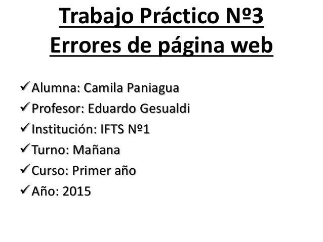 Trabajo Práctico Nº3 Errores de página web Alumna: Camila Paniagua Profesor: Eduardo Gesualdi Institución: IFTS Nº1 Tu...