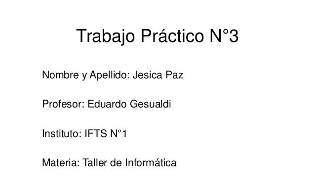 Trabajo Práctico N°3 Nombre y Apellido: Jesica Paz Profesor: Eduardo Gesualdi Instituto: IFTS N°1 Materia: Taller de Infor...