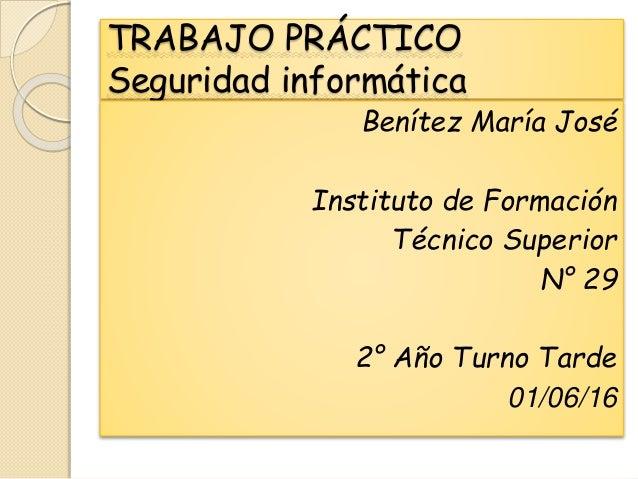 TRABAJO PRÁCTICO Seguridad informática Benítez María José Instituto de Formación Técnico Superior N° 29 2° Año Turno Tarde...
