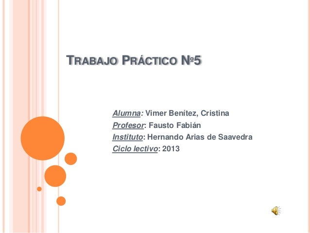 TRABAJO PRÁCTICO Nº5 Alumna: Vimer Benítez, Cristina Profesor: Fausto Fabián Instituto: Hernando Arias de Saavedra Ciclo l...