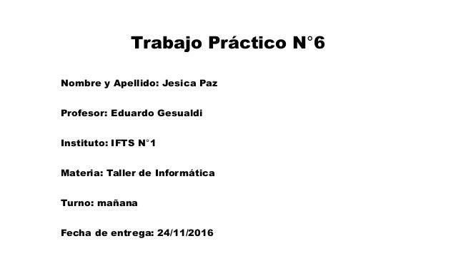 Trabajo Práctico N°6 Nombre y Apellido: Jesica Paz Profesor: Eduardo Gesualdi Instituto: IFTS N°1 Materia: Taller de Infor...