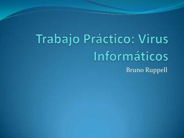 Trabajo Práctico: Virus Informáticos<br />Bruno Ruppell<br />