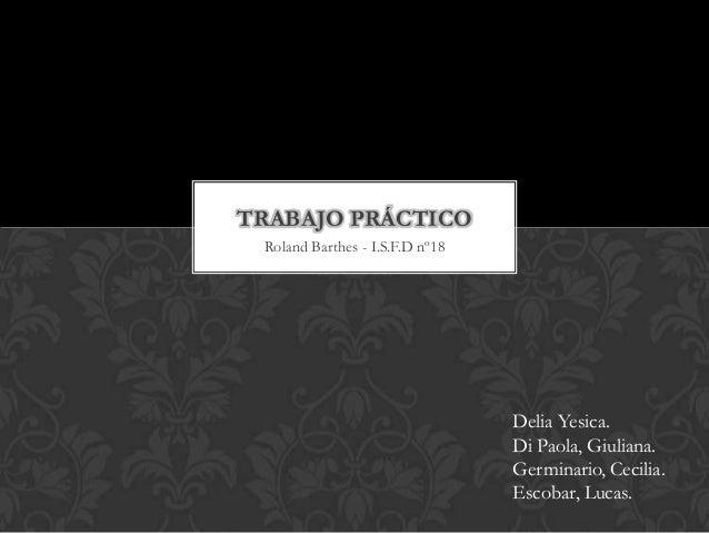 TRABAJO PRÁCTICO Roland Barthes - I.S.F.D nº18  Delia Yesica. Di Paola, Giuliana. Germinario, Cecilia. Escobar, Lucas.
