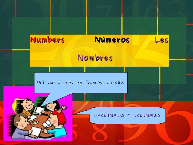 NumbersNumbers NúmerosNúmeros LesLes NombresNombres CARDINALES Y ORDINALES Del uno al diez en francés e inglés