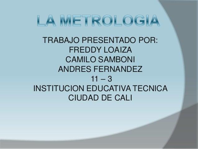 TRABAJO PRESENTADO POR:        FREDDY LOAIZA       CAMILO SAMBONI      ANDRES FERNANDEZ             11 – 3INSTITUCION EDUC...