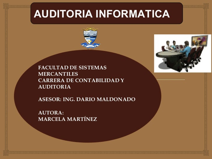 AUDITORIA INFORMATICA FACULTAD DE SISTEMAS MERCANTILES CARRERA DE CONTABILIDAD Y AUDITORIA ASESOR: ING. DARIO MALDONADO AU...