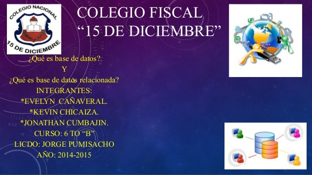 """COLEGIO FISCAL """"15 DE DICIEMBRE"""" ¿Qué es base de datos? Y ¿Qué es base de datos relacionada? INTEGRANTES: *EVELYN CAÑAVERA..."""