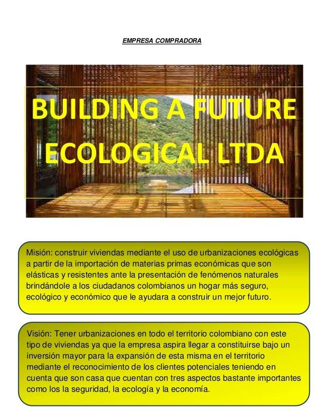 EMPRESA COMPRADORABUILDING A FUTUREECOLOGICAL LTDAMisión: construir viviendas mediante el uso de urbanizaciones ecológicas...