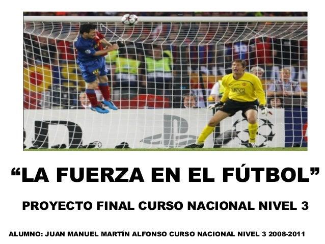 """""""LA FUERZA EN EL FÚTBOL""""   PROYECTO FINAL CURSO NACIONAL NIVEL 3ALUMNO: JUAN MANUEL MARTÍN ALFONSO CURSO NACIONAL NIVEL 3 ..."""