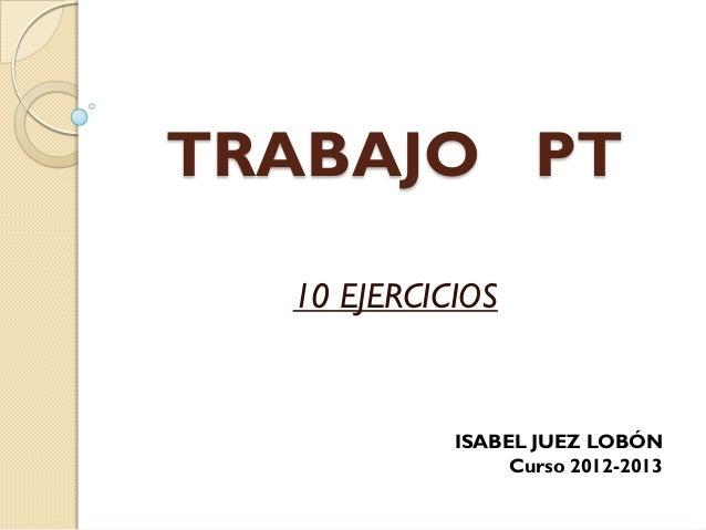 TRABAJO PT  10 EJERCICIOS            ISABEL JUEZ LOBÓN                 Curso 2012-2013