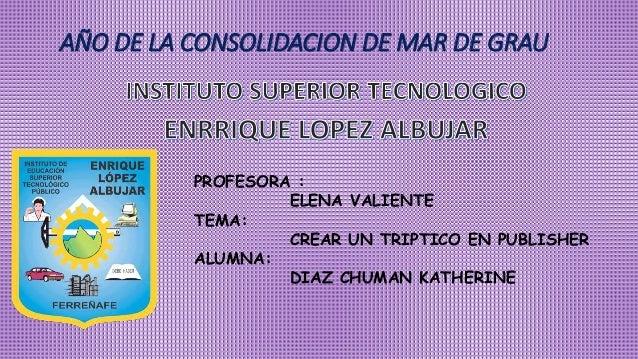 AÑO DE LA CONSOLIDACION DE MAR DE GRAU PROFESORA : ELENA VALIENTE TEMA: CREAR UN TRIPTICO EN PUBLISHER ALUMNA: DIAZ CHUMAN...