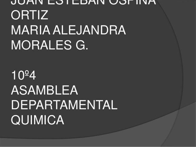 JUAN ESTEBAN OSPINAORTIZMARIA ALEJANDRAMORALES G.10º4ASAMBLEADEPARTAMENTALQUIMICA