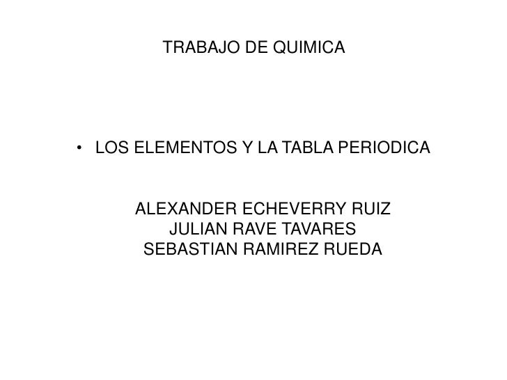 TRABAJO DE QUIMICA <br />LOS ELEMENTOS Y LA TABLA PERIODICAALEXANDER ECHEVERRY RUIZJULIAN RAVE TAVARESSEBASTIAN RAMIREZ RU...
