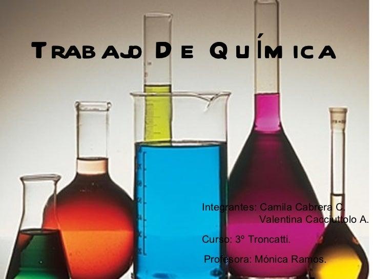 Trabajo De Química Integrantes: Camila Cabrera C. Valentina Cacciuttolo A. Curso: 3º Troncatti . Profesora: Mónica Ramos.