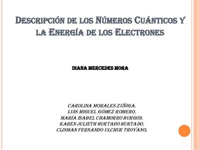 DESCRIPCIÓN DE LOS NÚMEROS CUÁNTICOS Y LA ENERGÍA DE LOS ELECTRONES Carolina Morales Zúñiga. Luis Miguel Gómez Romero. Mar...