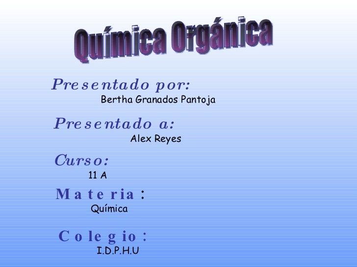 Presentado por:   Bertha Granados Pantoja Presentado a: Alex Reyes Curso: 11 A Materia : Química Colegio: I.D.P.H.U Químic...