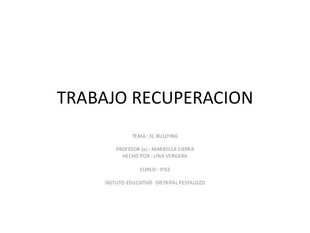 TRABAJO RECUPERACION TEMA : EL BULLYING PROFESOR (a) : MARIDILLA SIERRA HECHO POR : LINA VERGARA CURSO : 9°02 INSTUTO EDUC...