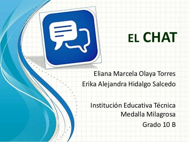 EL CHATEliana Marcela Olaya TorresErika Alejandra Hidalgo SalcedoInstitución Educativa TécnicaMedalla MilagrosaGrado 10 B