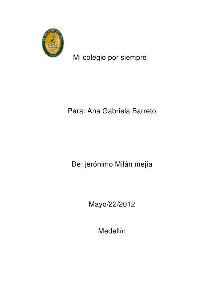 Mi colegio por siemprePara: Ana Gabriela Barreto De: jerónimo Milán mejía      Mayo/22/2012        Medellín
