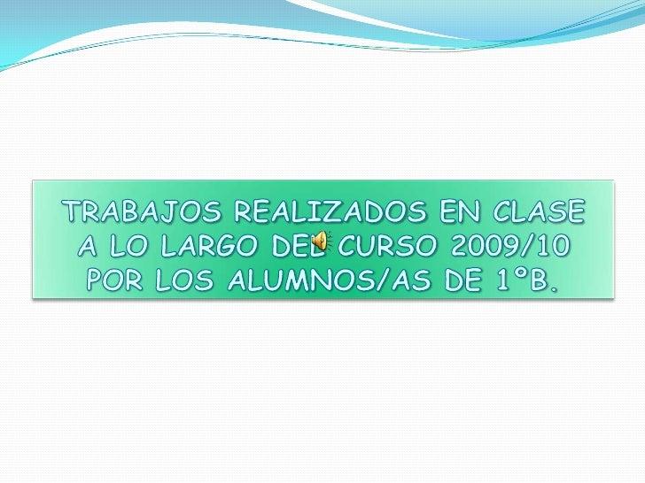 TRABAJOS REALIZADOS EN CLASEA LO LARGO DEL CURSO 2009/10POR LOS ALUMNOS/AS DE 1ºB.<br />