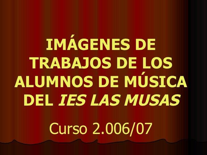 IMÁGENES DE TRABAJOS DE LOS ALUMNOS DE MÚSICA DEL  IES LAS MUSAS Curso 2.006/07