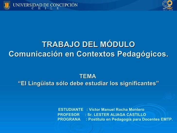"""TRABAJO DEL MÓDULO Comunicación en Contextos Pedagógicos. TEMA  """"El Lingüista sólo debe estudiar los significantes""""   ESTU..."""