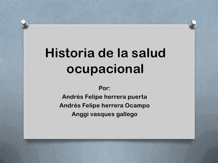 Historia de la salud   ocupacional               Por:   Andrés Felipe herrera puerta  Andrés Felipe herrera Ocampo     Ang...