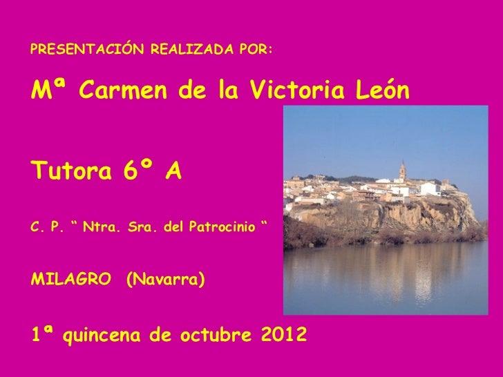 """PRESENTACIÓN REALIZADA POR:Mª Carmen de la Victoria LeónTutora 6º AC. P. """" Ntra. Sra. del Patrocinio """"MILAGRO (Navarra)1ª ..."""