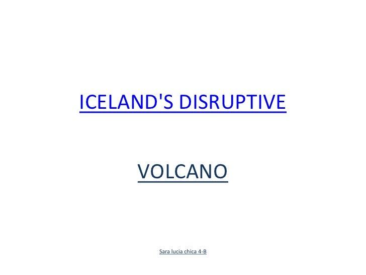 ICELAND'S DISRUPTIVE <br />VOLCANO<br />Sara lucia chica 4-B<br />