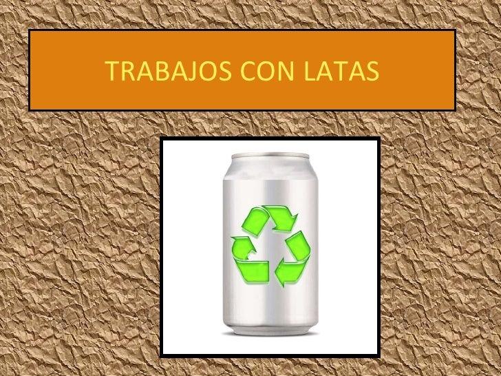 TRABAJOS CON LATAS