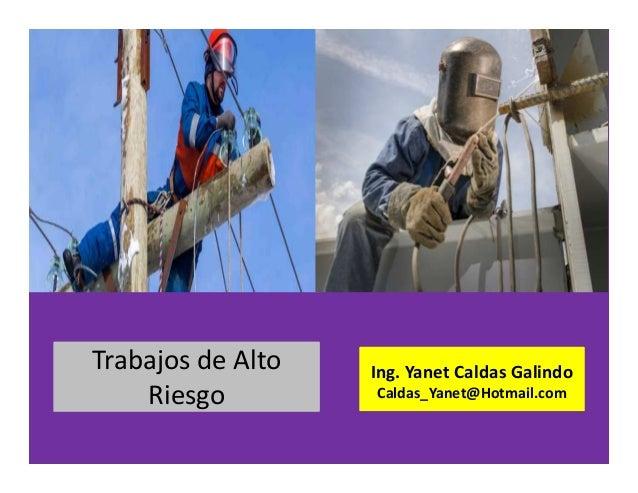 Trabajos de alto riesgo Ing. Yanet Caldas Galindo CIP: 115456 Caldas_Yanet@Hotmail.com