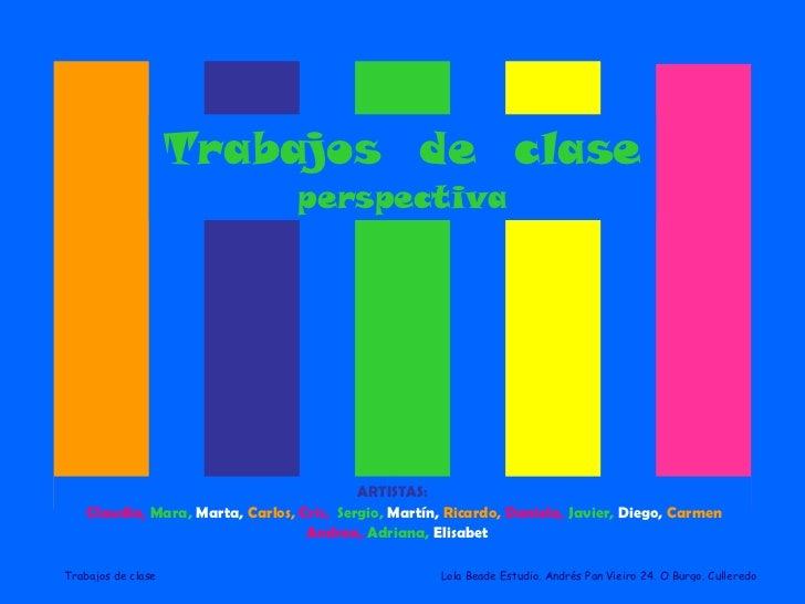 Trabajos  de  clase perspectiva ARTISTAS:   Claudia,   Mara,   Marta,   Carlos,   Cris,   Sergio,   Martín,   Ricardo,   D...