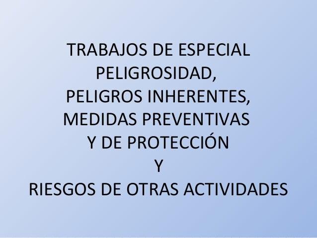 TRABAJOS DE ESPECIAL PELIGROSIDAD, PELIGROS INHERENTES, MEDIDAS PREVENTIVAS Y DE PROTECCIÓN Y RIESGOS DE OTRAS ACTIVIDADES