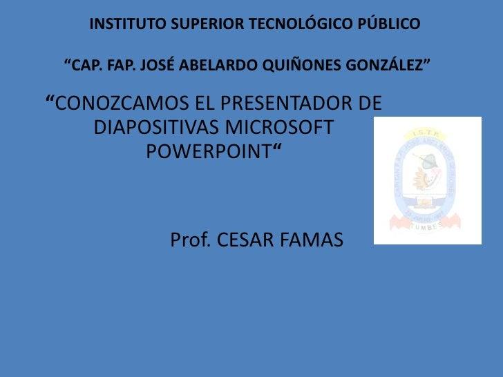 """INSTITUTO SUPERIOR TECNOLÓGICO PÚBLICO""""CAP. FAP. JOSÉ ABELARDO QUIÑONES GONZÁLEZ""""<br />""""CONOZCAMOS EL PRESENTADOR DE DIAP..."""