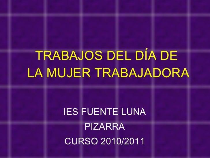 TRABAJOS DEL DÍA DE  LA MUJER TRABAJADORA IES FUENTE LUNA PIZARRA CURSO 2010/2011