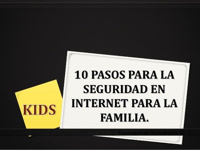 10 PASOS PARA LA  SEGURIDAD ENINTERNET PARA LA     FAMILIA.       Convergencia Tecnológica 2012