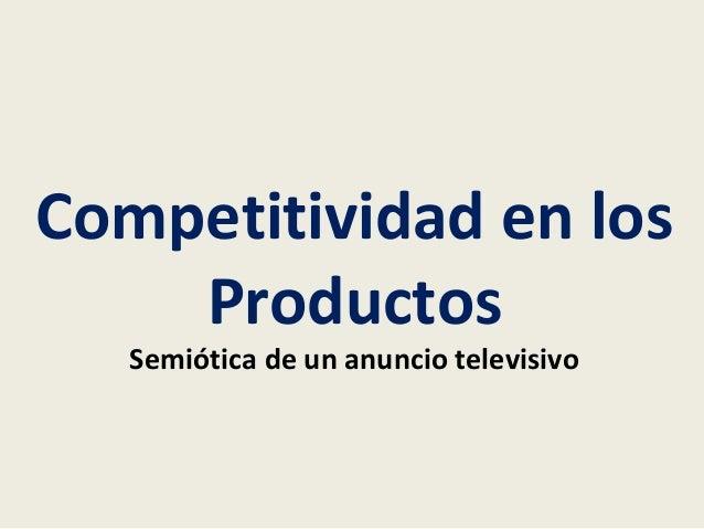 Competitividad en los  Productos  Semiótica de un anuncio televisivo