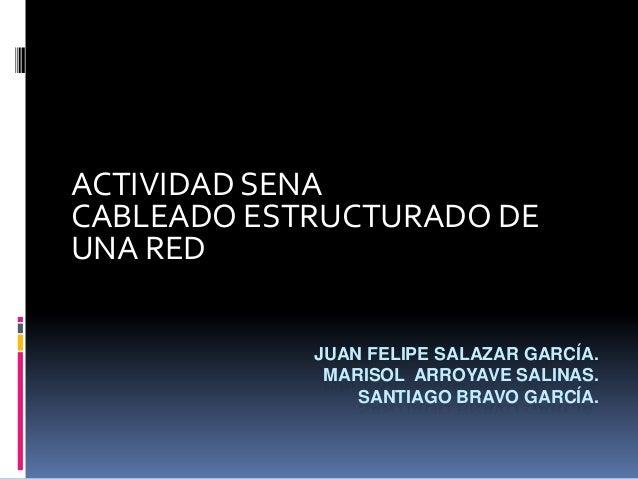 JUAN FELIPE SALAZAR GARCÍA.MARISOL ARROYAVE SALINAS.SANTIAGO BRAVO GARCÍA.ACTIVIDAD SENACABLEADO ESTRUCTURADO DEUNA RED