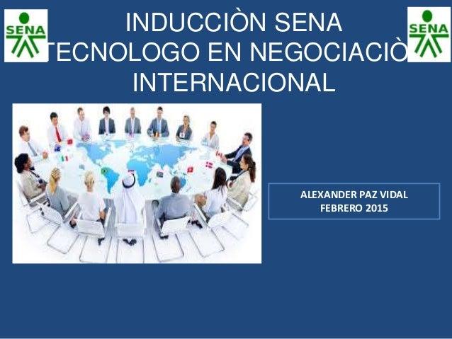 INDUCCIÒN SENA TECNOLOGO EN NEGOCIACIÒN INTERNACIONAL ALEXANDER PAZ VIDAL FEBRERO 2015