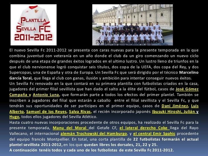 El nuevo Sevilla Fc 2011-2012 se presenta con caras nuevas para la presente temporada en la quecombina juventud con vetera...