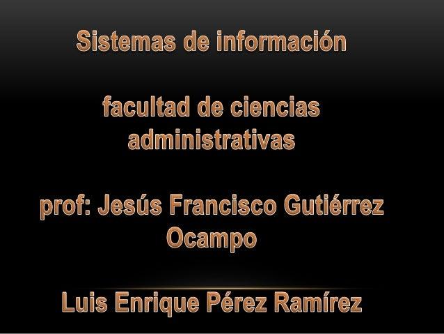 SISTEMAS DE INFORMACIÓN Un sistema de información es un conjunto de elementos orientados al tratamiento y administración d...