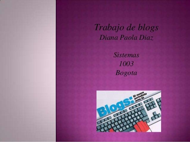 Trabajo de blogs Diana Paola Diaz     Sistemas       1003      Bogota